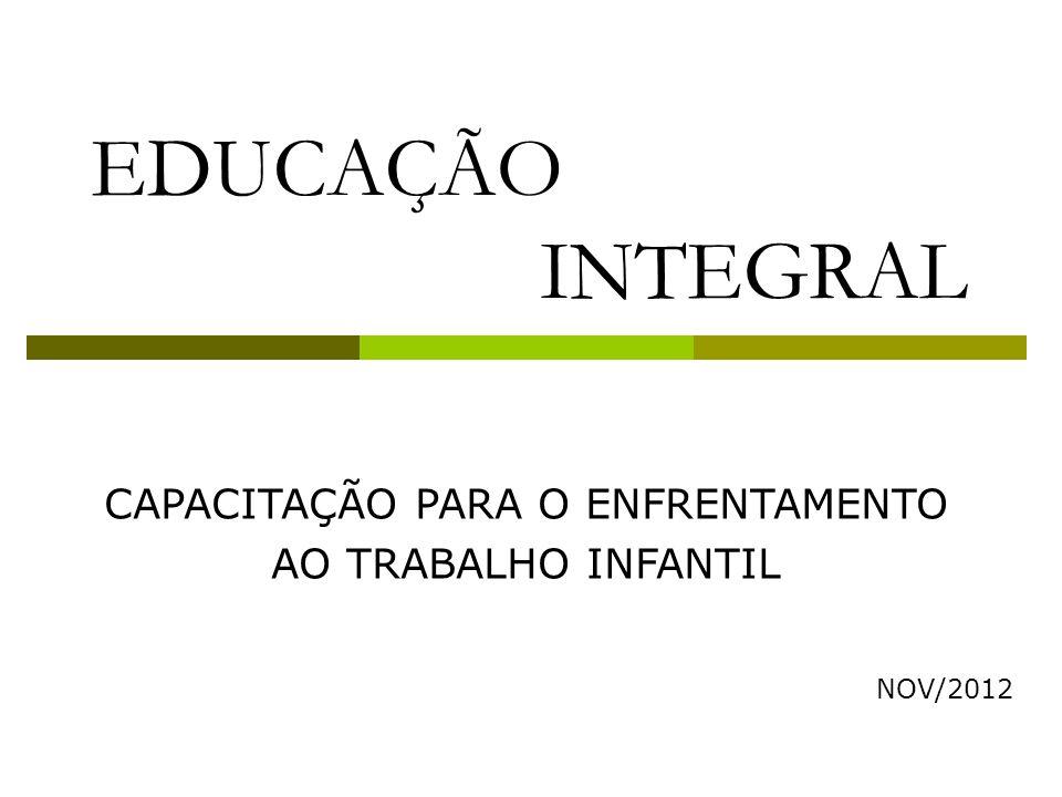 CAPACITAÇÃO PARA O ENFRENTAMENTO AO TRABALHO INFANTIL NOV/2012 EDUCAÇÃO INTEGRAL