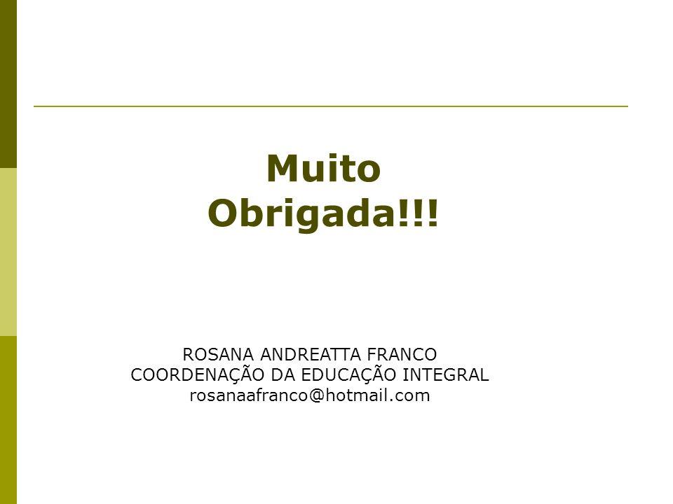 ROSANA ANDREATTA FRANCO COORDENAÇÃO DA EDUCAÇÃO INTEGRAL rosanaafranco@hotmail.com Muito Obrigada!!!