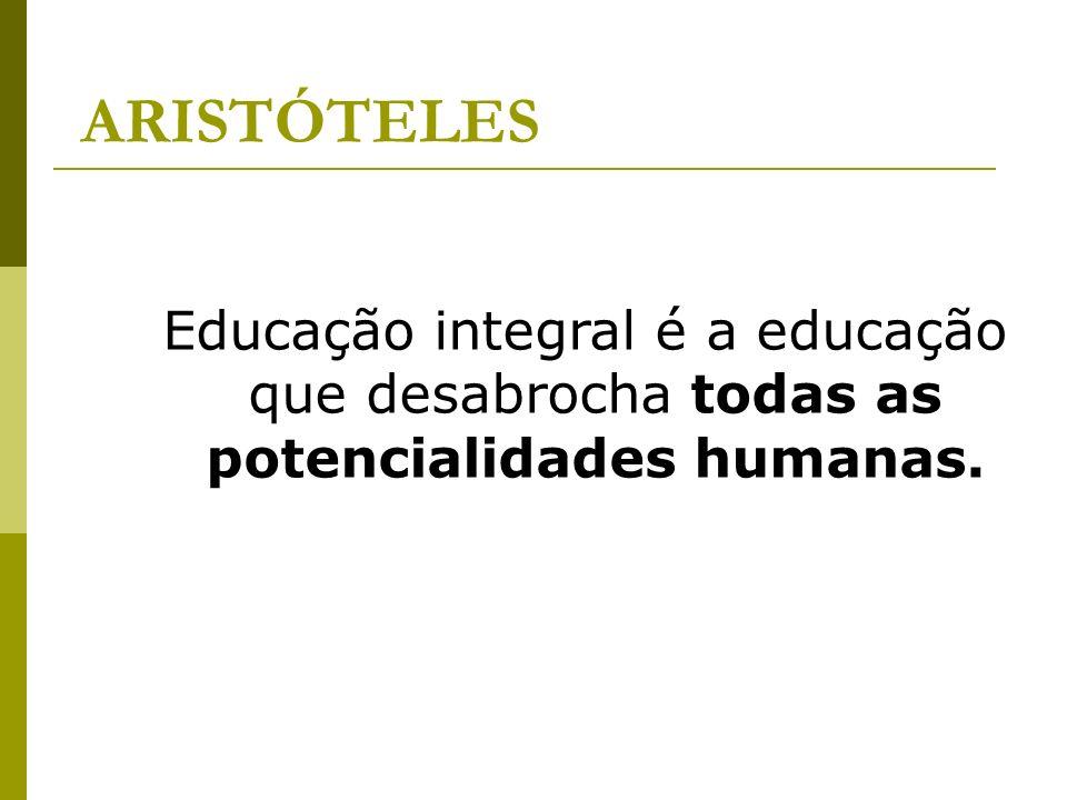 ARISTÓTELES Educação integral é a educação que desabrocha todas as potencialidades humanas.