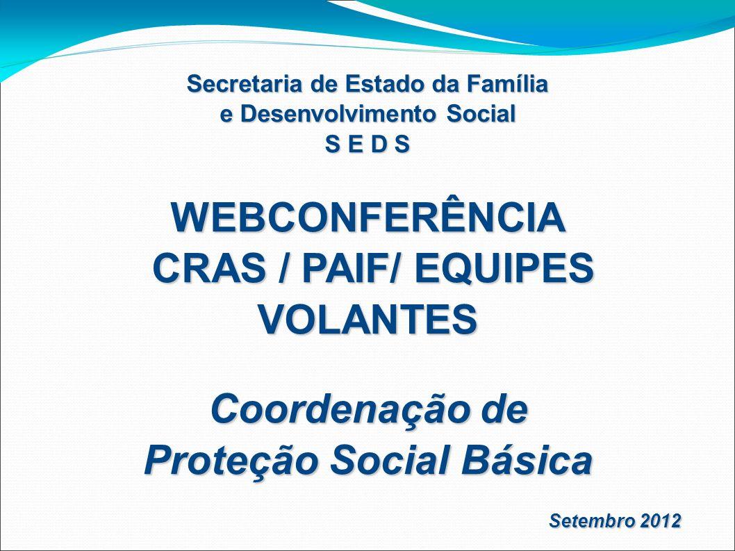 Secretaria de Estado da Família e Desenvolvimento Social S E D S WEBCONFERÊNCIA CRAS / PAIF/ EQUIPES VOLANTES CRAS / PAIF/ EQUIPES VOLANTES Coordenaçã