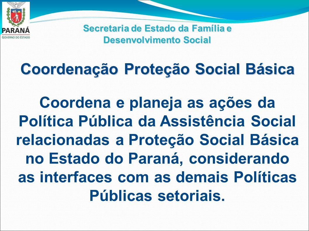 Secretaria de Estado da Família e Desenvolvimento Social Coordenação Proteção Social Básica Coordena e planeja as ações da Política Pública da Assistê