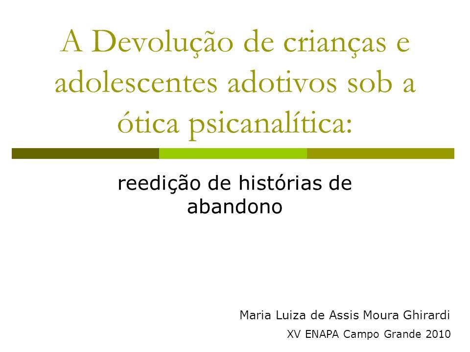 A Devolução de crianças e adolescentes adotivos sob a ótica psicanalítica: reedição de histórias de abandono Maria Luiza de Assis Moura Ghirardi XV ENAPA Campo Grande 2010