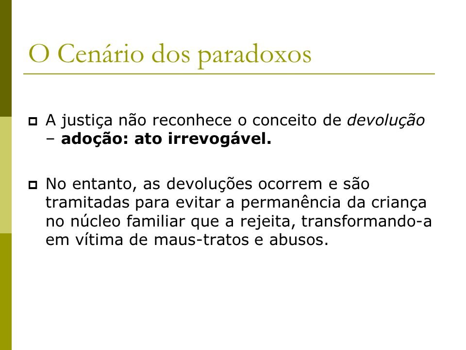 O Cenário dos paradoxos A justiça não reconhece o conceito de devolução – adoção: ato irrevogável.