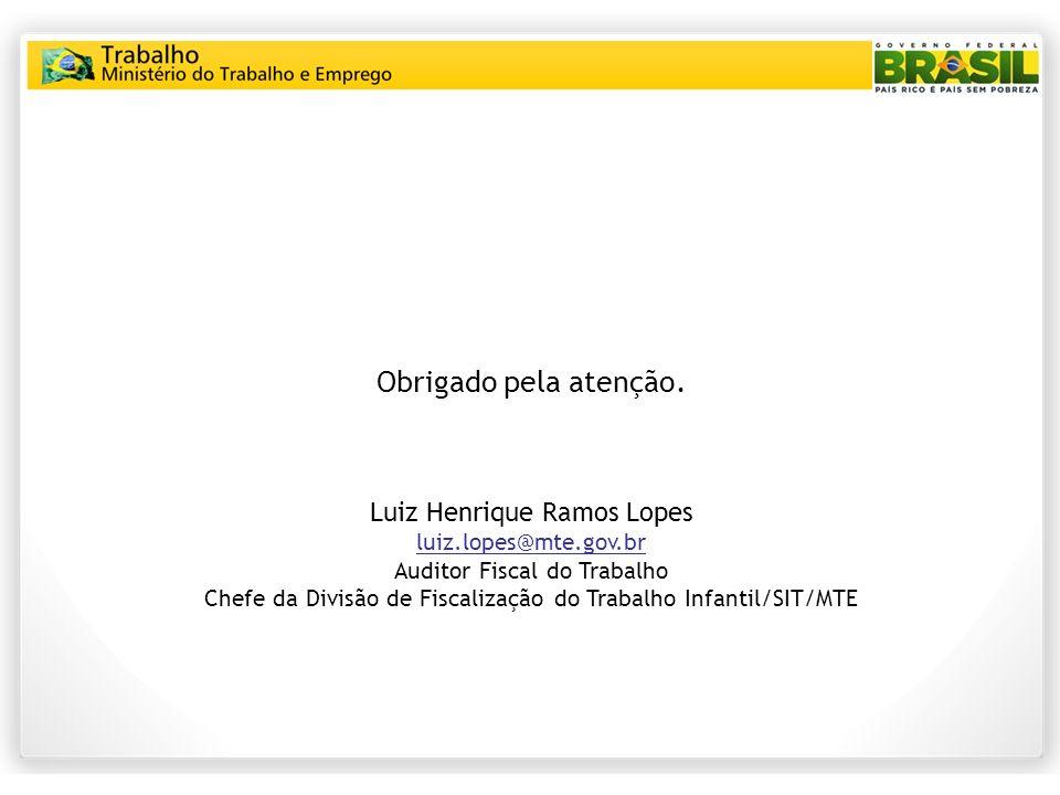 Obrigado pela atenção. Luiz Henrique Ramos Lopes luiz.lopes@mte.gov.br Auditor Fiscal do Trabalho Chefe da Divisão de Fiscalização do Trabalho Infanti