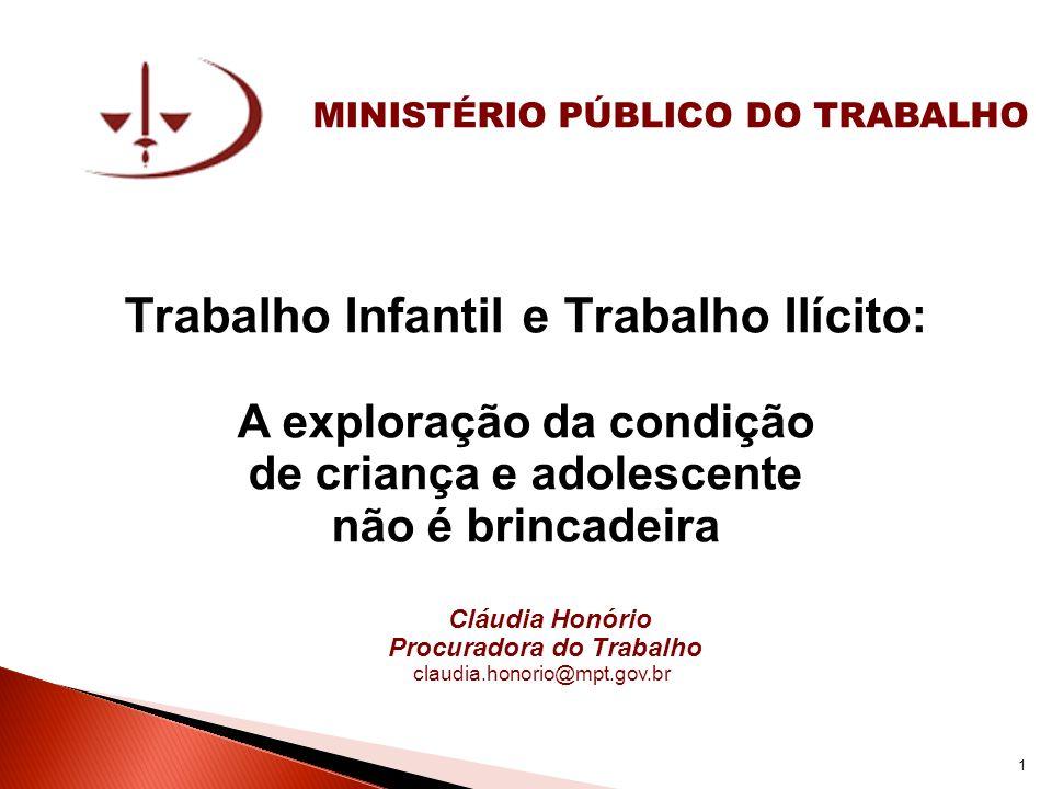 MINISTÉRIO PÚBLICO DO TRABALHO Trabalho Infantil e Trabalho Ilícito: A exploração da condição de criança e adolescente não é brincadeira Cláudia Honór