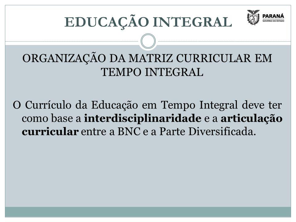 EDUCAÇÃO INTEGRAL ORGANIZAÇÃO DA MATRIZ CURRICULAR EM TEMPO INTEGRAL O Currículo da Educação em Tempo Integral deve ter como base a interdisciplinaridade e a articulação curricular entre a BNC e a Parte Diversificada.