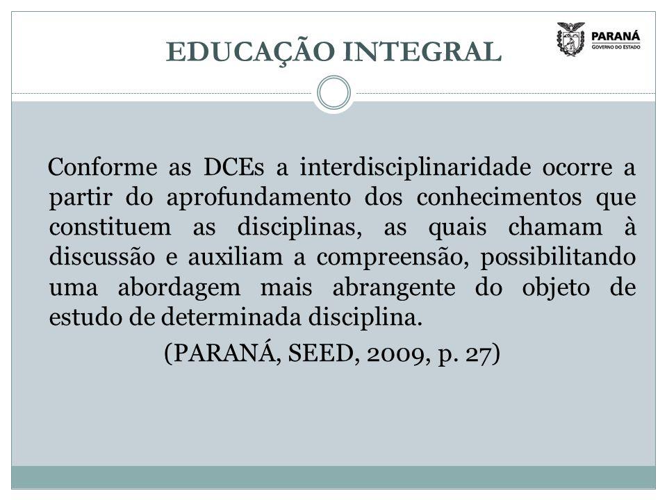 EDUCAÇÃO INTEGRAL Conforme as DCEs a interdisciplinaridade ocorre a partir do aprofundamento dos conhecimentos que constituem as disciplinas, as quais chamam à discussão e auxiliam a compreensão, possibilitando uma abordagem mais abrangente do objeto de estudo de determinada disciplina.
