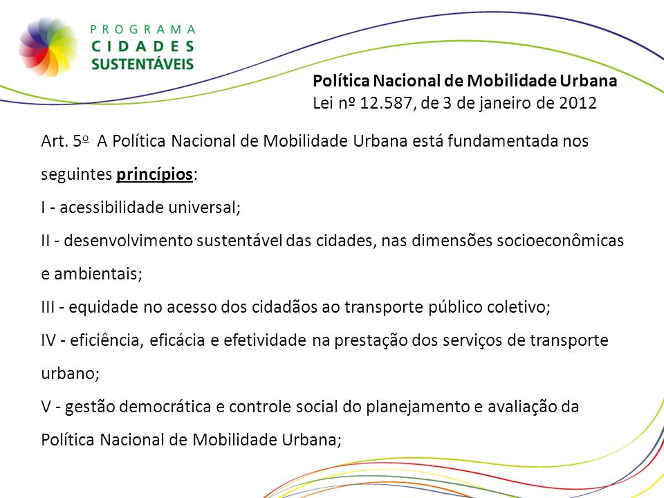 Política Nacional de Mobilidade Urbana Lei nº 12.587, de 3 de janeiro de 2012 Art. 5 o A Política Nacional de Mobilidade Urbana está fundamentada nos