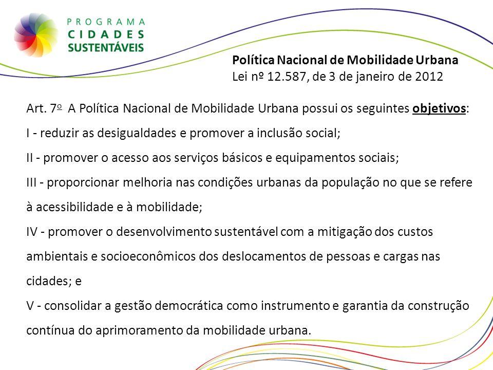 Política Nacional de Mobilidade Urbana Lei nº 12.587, de 3 de janeiro de 2012 Art. 7 o A Política Nacional de Mobilidade Urbana possui os seguintes ob