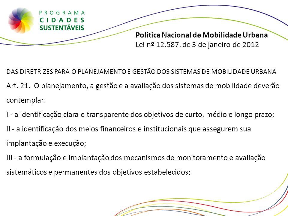 Política Nacional de Mobilidade Urbana Lei nº 12.587, de 3 de janeiro de 2012 DAS DIRETRIZES PARA O PLANEJAMENTO E GESTÃO DOS SISTEMAS DE MOBILIDADE U