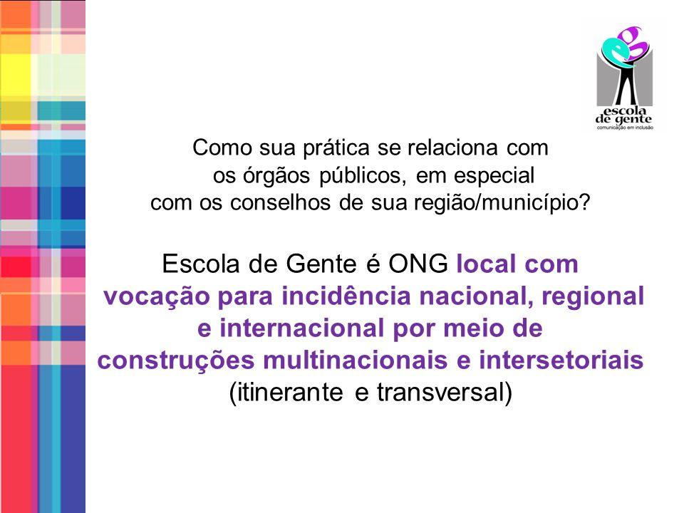 Como sua prática se relaciona com os órgãos públicos, em especial com os conselhos de sua região/município? Escola de Gente é ONG local com vocação pa