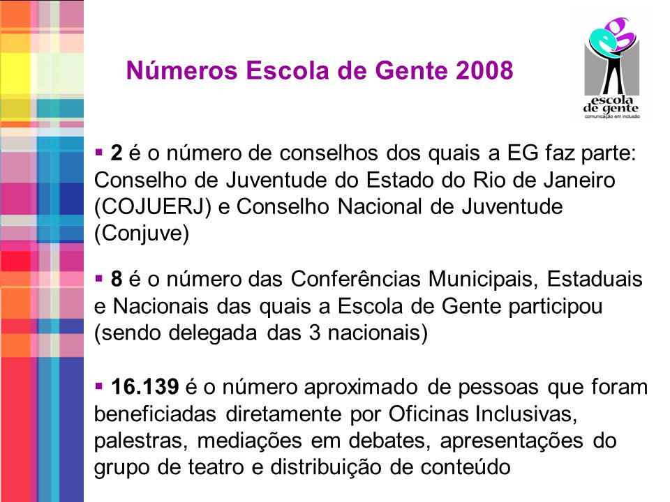 Números Escola de Gente 2008 2 é o número de conselhos dos quais a EG faz parte: Conselho de Juventude do Estado do Rio de Janeiro (COJUERJ) e Conselh
