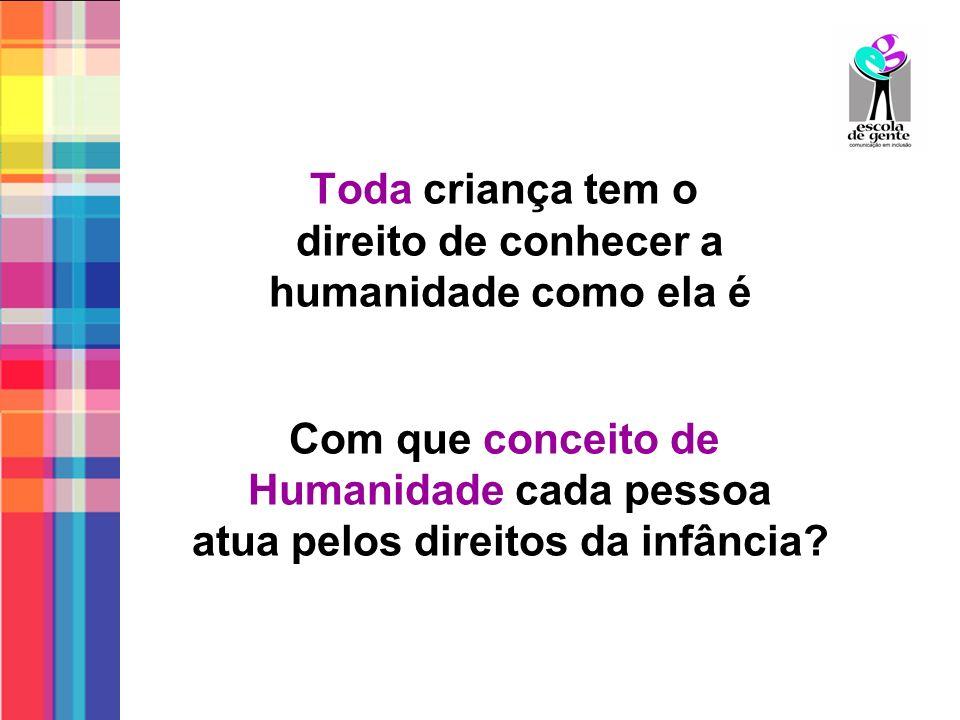 Toda criança tem o direito de conhecer a humanidade como ela é Com que conceito de Humanidade cada pessoa atua pelos direitos da infância?