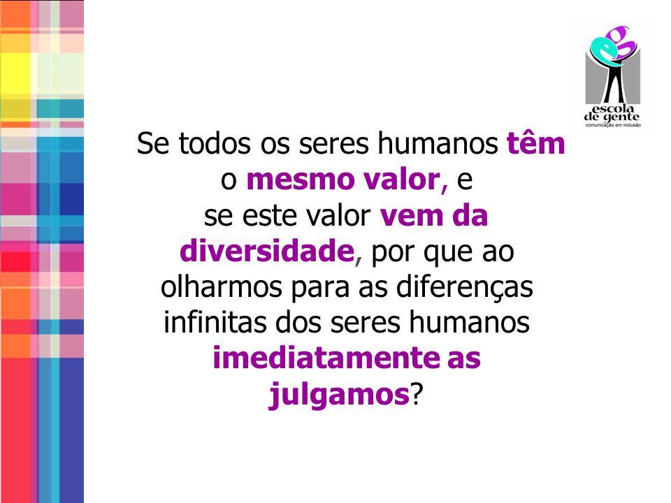 Se todos os seres humanos têm o mesmo valor, e se este valor vem da diversidade, por que ao olharmos para as diferenças infinitas dos seres humanos im
