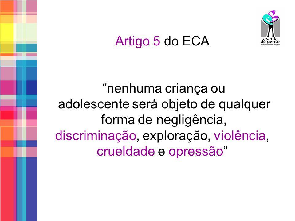 Artigo 5 do ECA nenhuma criança ou adolescente será objeto de qualquer forma de negligência, discriminação, exploração, violência, crueldade e opressã