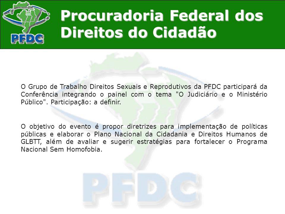 Procuradoria Federal dos Direitos do Cidadão O Grupo de Trabalho Direitos Sexuais e Reprodutivos da PFDC participará da Conferência integrando o paine