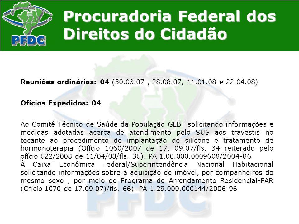 Procuradoria Federal dos Direitos do Cidadão Reuniões ordinárias: 04 (30.03.07, 28.08.07, 11.01.08 e 22.04.08) Ofícios Expedidos: 04 Ao Comitê Técnico