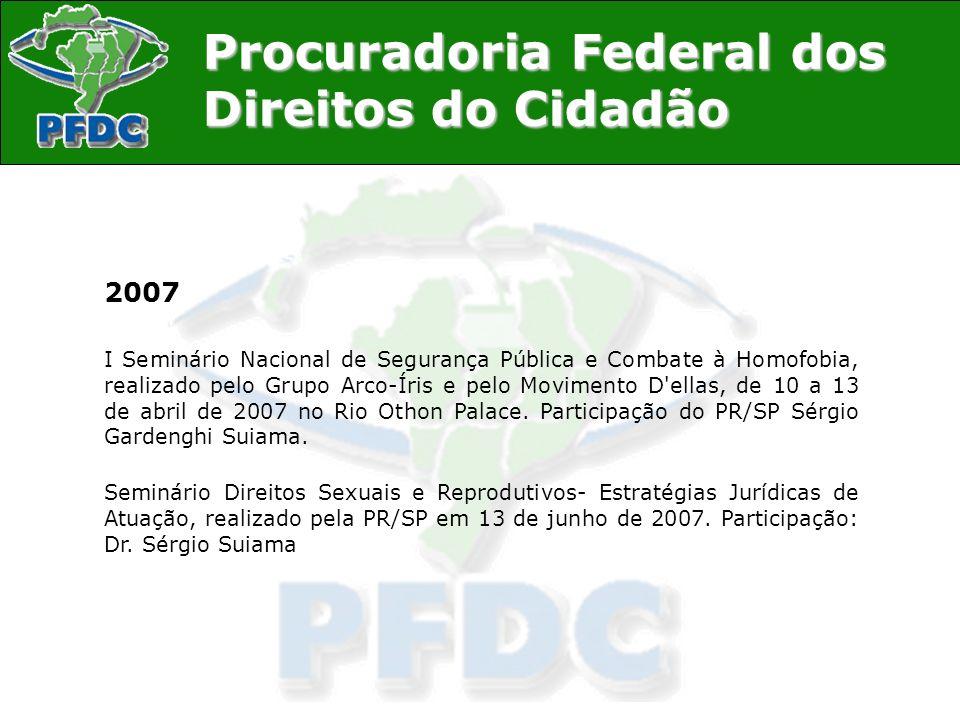 Procuradoria Federal dos Direitos do Cidadão 2007 I Seminário Nacional de Segurança Pública e Combate à Homofobia, realizado pelo Grupo Arco-Íris e pe