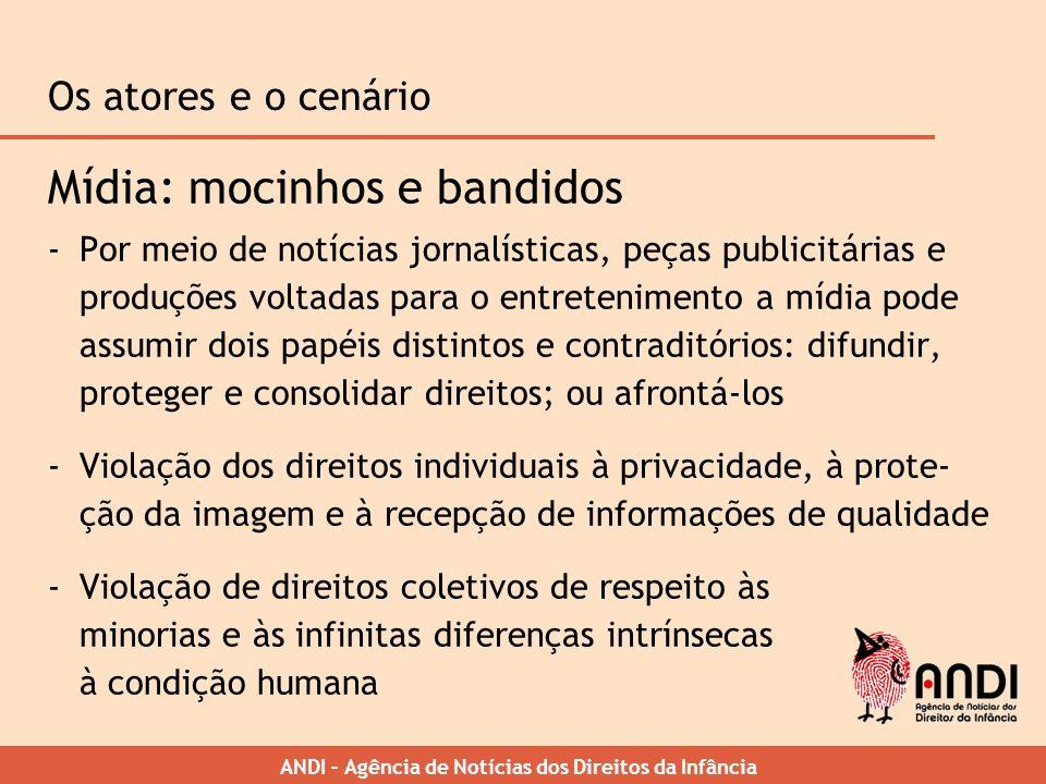 ANDI – Agência de Notícias dos Direitos da Infância Os atores e o cenário Mídia: mocinhos e bandidos -Por meio de notícias jornalísticas, peças public
