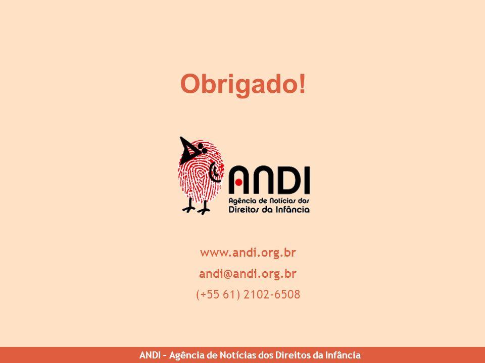 ANDI – Agência de Notícias dos Direitos da Infância Obrigado! www.andi.org.br andi@andi.org.br (+55 61) 2102-6508