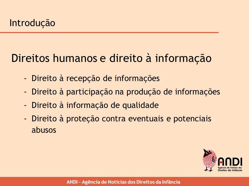 ANDI – Agência de Notícias dos Direitos da Infância Introdução Direitos humanos e direito à informação -Direito à recepção de informações -Direito à p