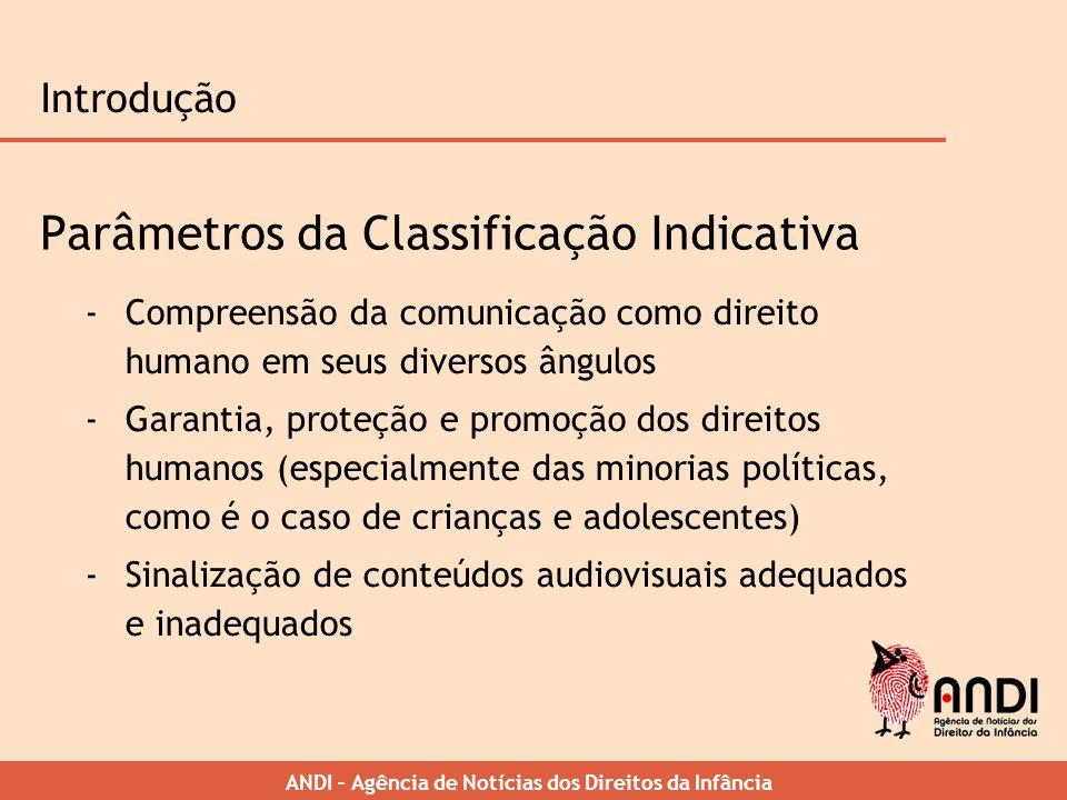 ANDI – Agência de Notícias dos Direitos da Infância Introdução Parâmetros da Classificação Indicativa -Compreensão da comunicação como direito humano
