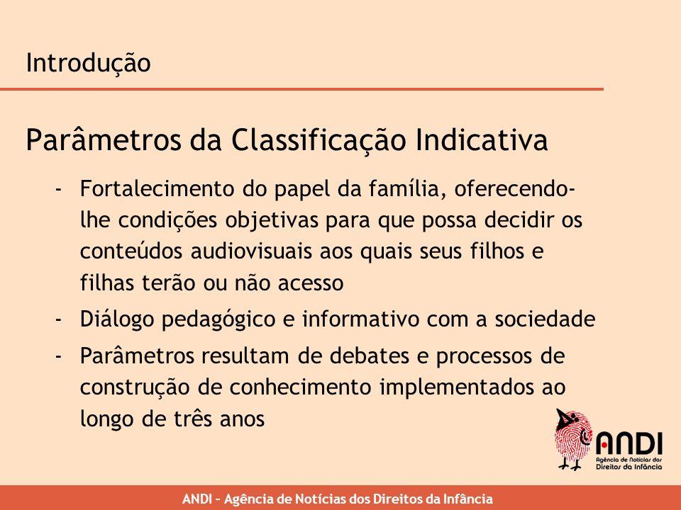 ANDI – Agência de Notícias dos Direitos da Infância Introdução Parâmetros da Classificação Indicativa -Fortalecimento do papel da família, oferecendo-