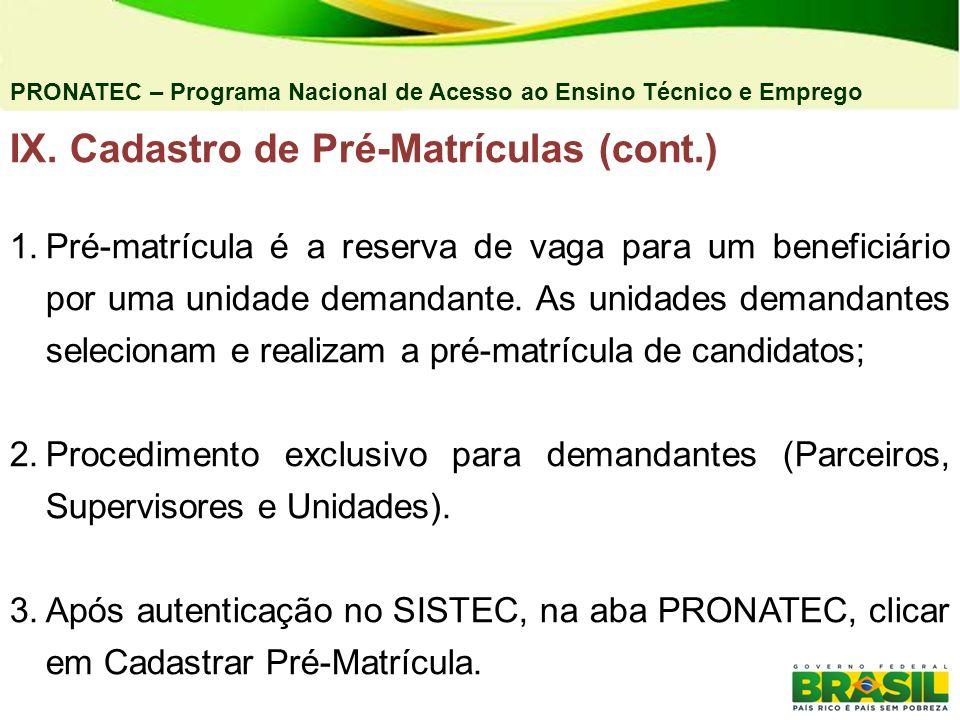 PRONATEC – Programa Nacional de Acesso ao Ensino Técnico e Emprego IX. Cadastro de Pré-Matrículas (cont.) 1.Pré-matrícula é a reserva de vaga para um