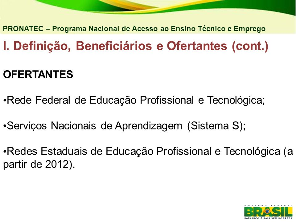 I. Definição, Beneficiários e Ofertantes (cont.) OFERTANTES Rede Federal de Educação Profissional e Tecnológica; Serviços Nacionais de Aprendizagem (S