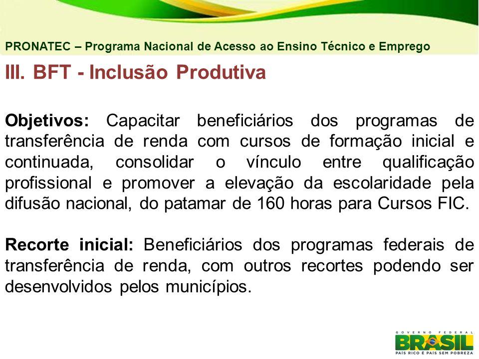 III. BFT - Inclusão Produtiva Objetivos: Capacitar beneficiários dos programas de transferência de renda com cursos de formação inicial e continuada,