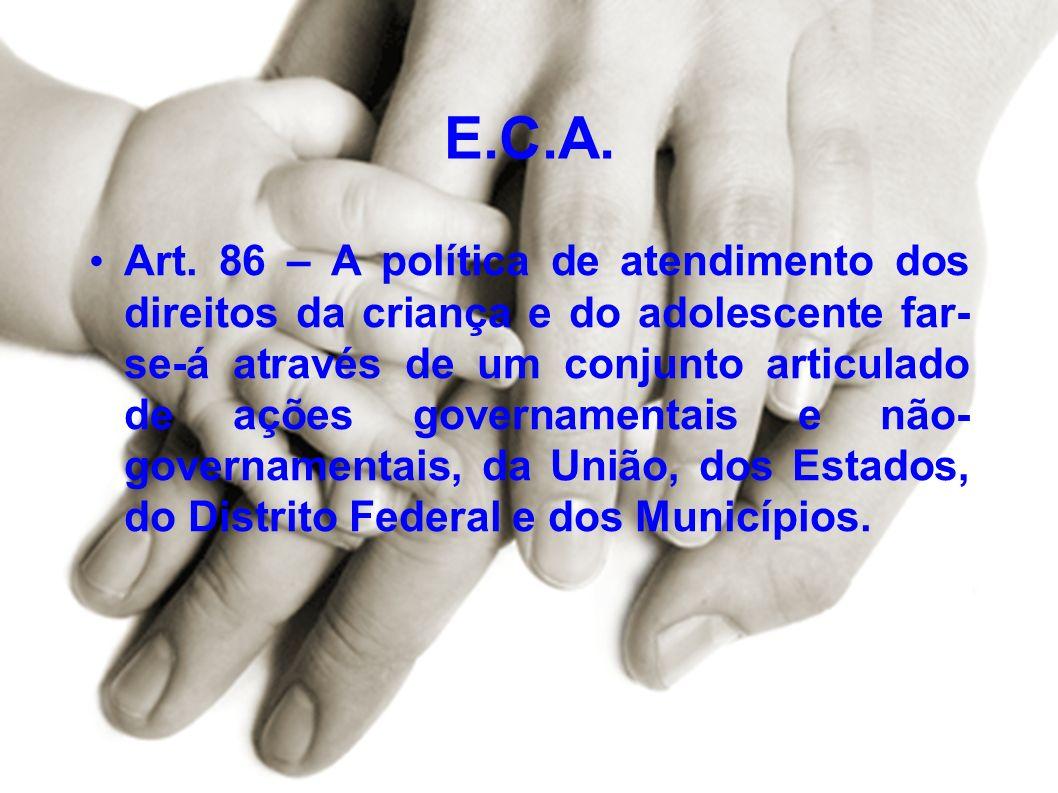 E.C.A. Art. 86 – A política de atendimento dos direitos da criança e do adolescente far- se-á através de um conjunto articulado de ações governamentai