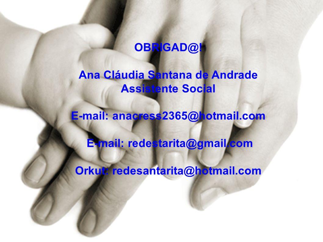 OBRIGAD@! Ana Cláudia Santana de Andrade Assistente Social E-mail: anacress2365@hotmail.com E-mail: redestarita@gmail.com Orkut: redesantarita@hotmail