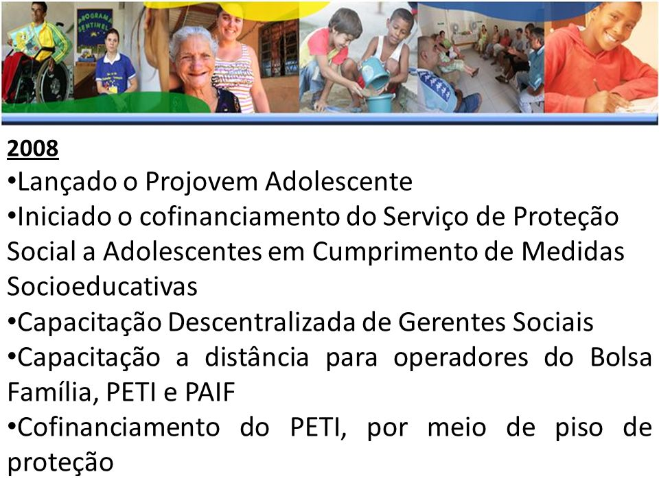 2008 Lançado o Projovem Adolescente Iniciado o cofinanciamento do Serviço de Proteção Social a Adolescentes em Cumprimento de Medidas Socioeducativas