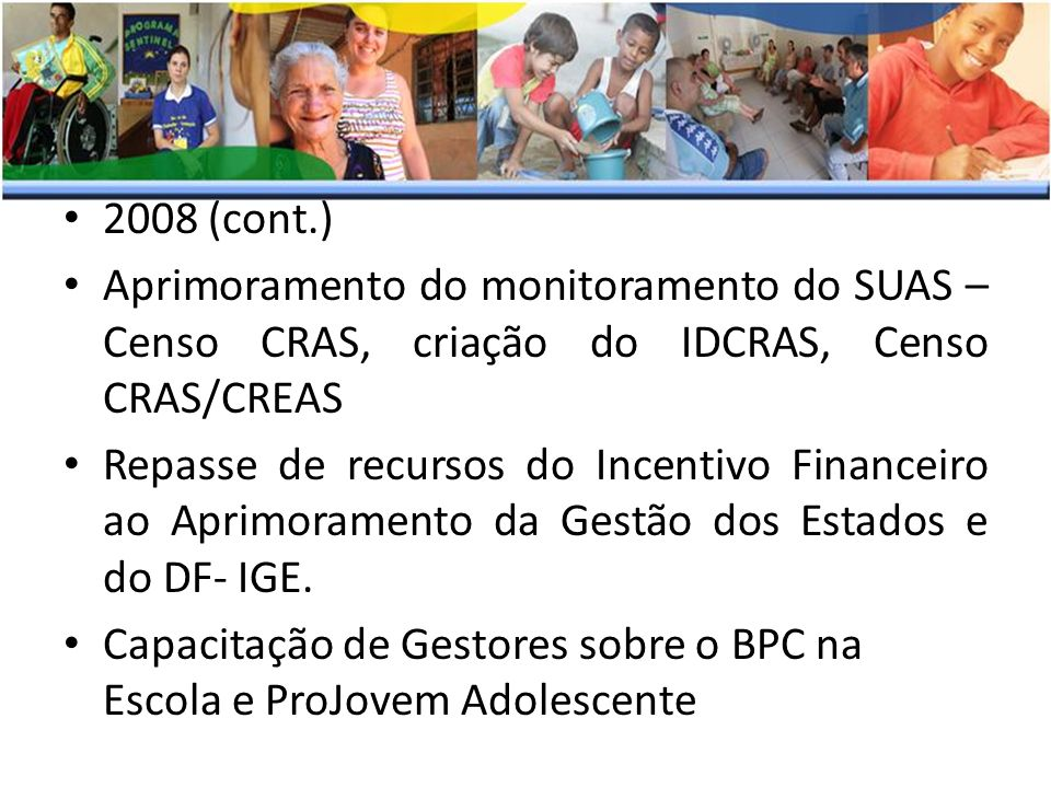 2008 (cont.) Aprimoramento do monitoramento do SUAS – Censo CRAS, criação do IDCRAS, Censo CRAS/CREAS Repasse de recursos do Incentivo Financeiro ao A