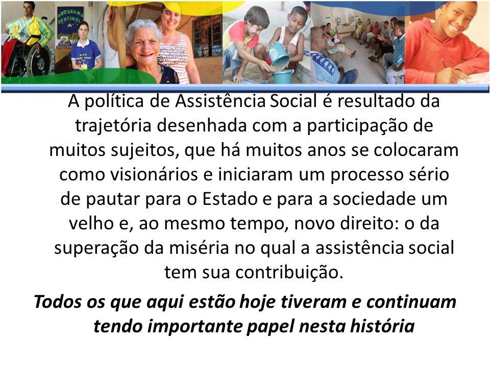 A política de Assistência Social é resultado da trajetória desenhada com a participação de muitos sujeitos, que há muitos anos se colocaram como visio