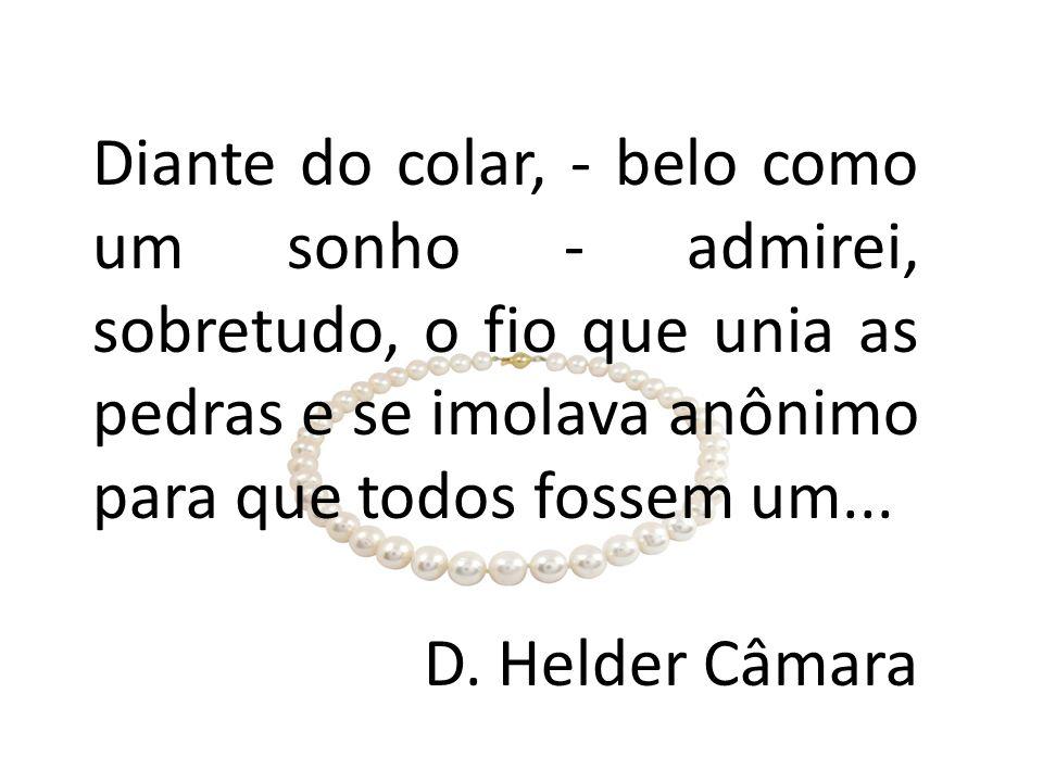 Diante do colar, - belo como um sonho - admirei, sobretudo, o fio que unia as pedras e se imolava anônimo para que todos fossem um... D. Helder Câmara