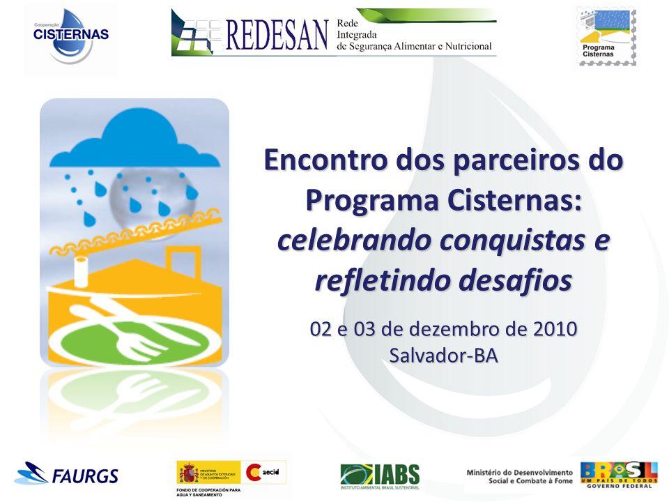Encontro dos parceiros do Programa Cisternas: celebrando conquistas e refletindo desafios 02 e 03 de dezembro de 2010 Salvador-BA