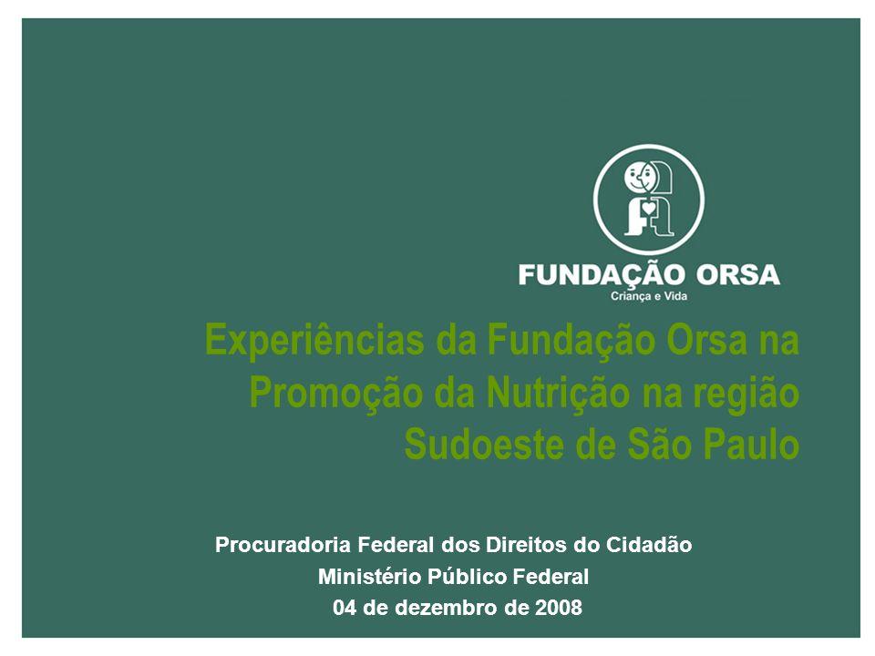Procuradoria Federal dos Direitos do Cidadão Ministério Público Federal 04 de dezembro de 2008 Experiências da Fundação Orsa na Promoção da Nutrição na região Sudoeste de São Paulo