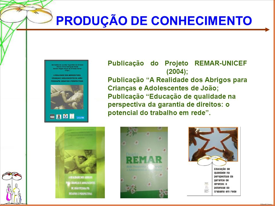 PRODUÇÃO DE CONHECIMENTO Publicação do Projeto REMAR-UNICEF (2004); Publicação A Realidade dos Abrigos para Crianças e Adolescentes de João; Publicação Educação de qualidade na perspectiva da garantia de direitos: o potencial do trabalho em rede.