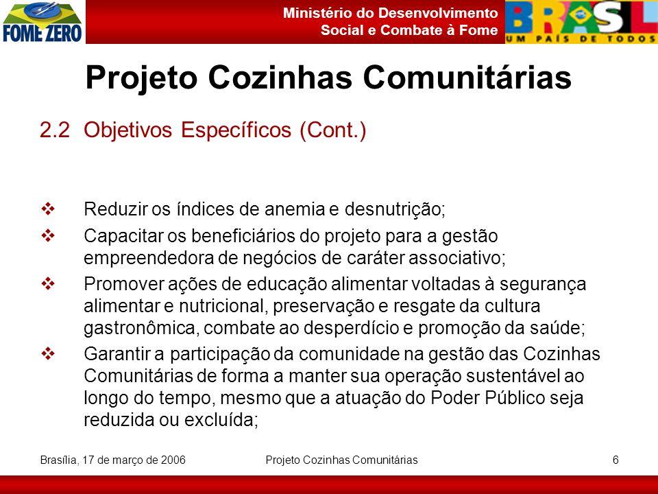 Ministério do Desenvolvimento Social e Combate à Fome Brasília, 17 de março de 2006 Projeto Cozinhas Comunitárias 7 2.2Objetivos Específicos (Cont.) Apoiar a auto-sustentabilidade via a produção de gêneros alimentícios (hortas, lavouras, etc.); Melhorar o cardápio das creches comunitárias, asilos, entidades beneficentes e outros; Utilizar cardápios de baixo custo, que valorizem os hábitos alimentares existentes nas comunidades; Utilizar o espaço da Cozinha Comunitária, para atividades de geração de emprego e renda (Ex: padaria, confeitaria (bolos, doces e compotas), etc).