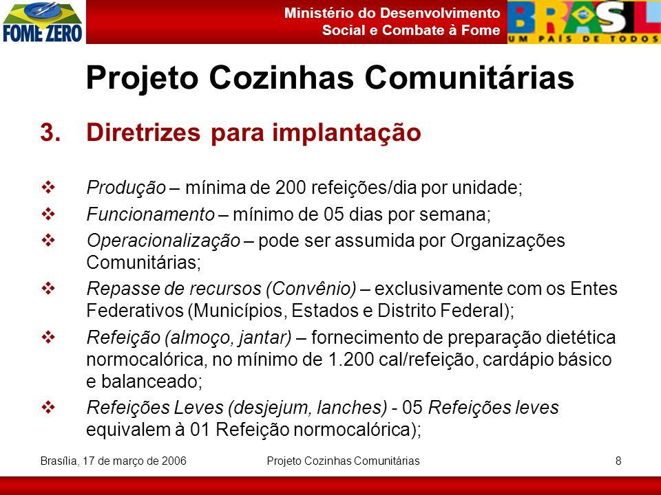 Ministério do Desenvolvimento Social e Combate à Fome Brasília, 17 de março de 2006 Projeto Cozinhas Comunitárias 9 3.Diretrizes para implantação 3.1Público Alvo e Área de Abrangência Deverá ser constituído, prioritariamente, por grupos sociais vulneráveis à fome, a exemplo: - trabalhadores de baixa renda, idosos, desempregados, agricultores familiares oriundos de comunidades de baixa renda, populações desassistidas e pessoas situadas abaixo da linha de pobreza; Tendo como área de abrangência todo o território nacional, com especial atenção às áreas com baixo Índice de Desenvolvimento Humano (IDH), elevado índice de vulnerabilidade social, municípios do semi-árido, regiões metropolitanas e municípios do CONSAD.