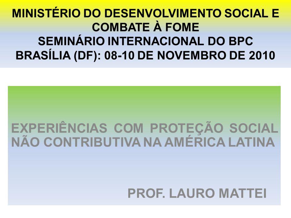 MINISTÉRIO DO DESENVOLVIMENTO SOCIAL E COMBATE À FOME SEMINÁRIO INTERNACIONAL DO BPC BRASÍLIA (DF): 08-10 DE NOVEMBRO DE 2010 EXPERIÊNCIAS COM PROTEÇÃO SOCIAL NÃO CONTRIBUTIVA NA AMÉRICA LATINA PROF.