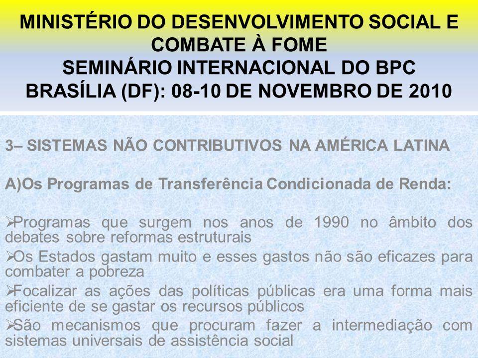 MINISTÉRIO DO DESENVOLVIMENTO SOCIAL E COMBATE À FOME SEMINÁRIO INTERNACIONAL DO BPC BRASÍLIA (DF): 08-10 DE NOVEMBRO DE 2010 3– SISTEMAS NÃO CONTRIBUTIVOS NA AMÉRICA LATINA A)Os Programas de Transferência Condicionada de Renda: Programas que surgem nos anos de 1990 no âmbito dos debates sobre reformas estruturais Os Estados gastam muito e esses gastos não são eficazes para combater a pobreza Focalizar as ações das políticas públicas era uma forma mais eficiente de se gastar os recursos públicos São mecanismos que procuram fazer a intermediação com sistemas universais de assistência social