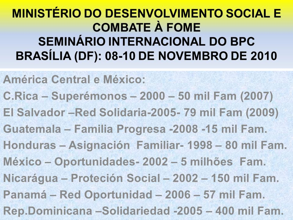 MINISTÉRIO DO DESENVOLVIMENTO SOCIAL E COMBATE À FOME SEMINÁRIO INTERNACIONAL DO BPC BRASÍLIA (DF): 08-10 DE NOVEMBRO DE 2010 América Central e México: C.Rica – Superémonos – 2000 – 50 mil Fam (2007) El Salvador –Red Solidaria-2005- 79 mil Fam (2009) Guatemala – Familia Progresa -2008 -15 mil Fam.