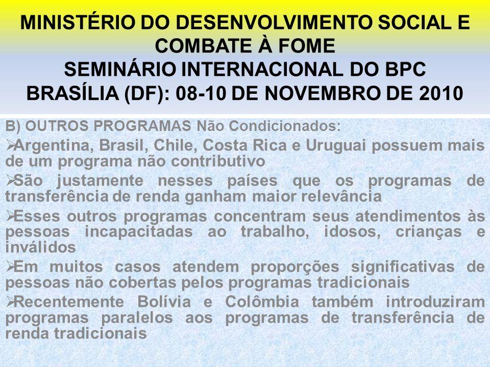 MINISTÉRIO DO DESENVOLVIMENTO SOCIAL E COMBATE À FOME SEMINÁRIO INTERNACIONAL DO BPC BRASÍLIA (DF): 08-10 DE NOVEMBRO DE 2010 B) OUTROS PROGRAMAS Não Condicionados: Argentina, Brasil, Chile, Costa Rica e Uruguai possuem mais de um programa não contributivo São justamente nesses países que os programas de transferência de renda ganham maior relevância Esses outros programas concentram seus atendimentos às pessoas incapacitadas ao trabalho, idosos, crianças e inválidos Em muitos casos atendem proporções significativas de pessoas não cobertas pelos programas tradicionais Recentemente Bolívia e Colômbia também introduziram programas paralelos aos programas de transferência de renda tradicionais
