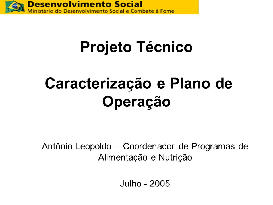 Projeto Técnico Caracterização e Plano de Operação Antônio Leopoldo – Coordenador de Programas de Alimentação e Nutrição Julho - 2005