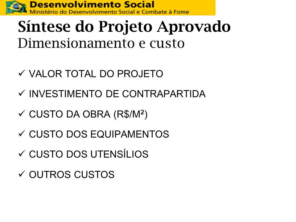 Síntese do Projeto Aprovado Dimensionamento e custo VALOR TOTAL DO PROJETO INVESTIMENTO DE CONTRAPARTIDA CUSTO DA OBRA (R$/M 2 ) CUSTO DOS EQUIPAMENTO