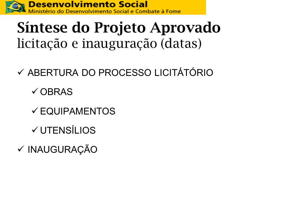 Síntese do Projeto Aprovado licitação e inauguração (datas) ABERTURA DO PROCESSO LICITÁTÓRIO OBRAS EQUIPAMENTOS UTENSÍLIOS INAUGURAÇÃO
