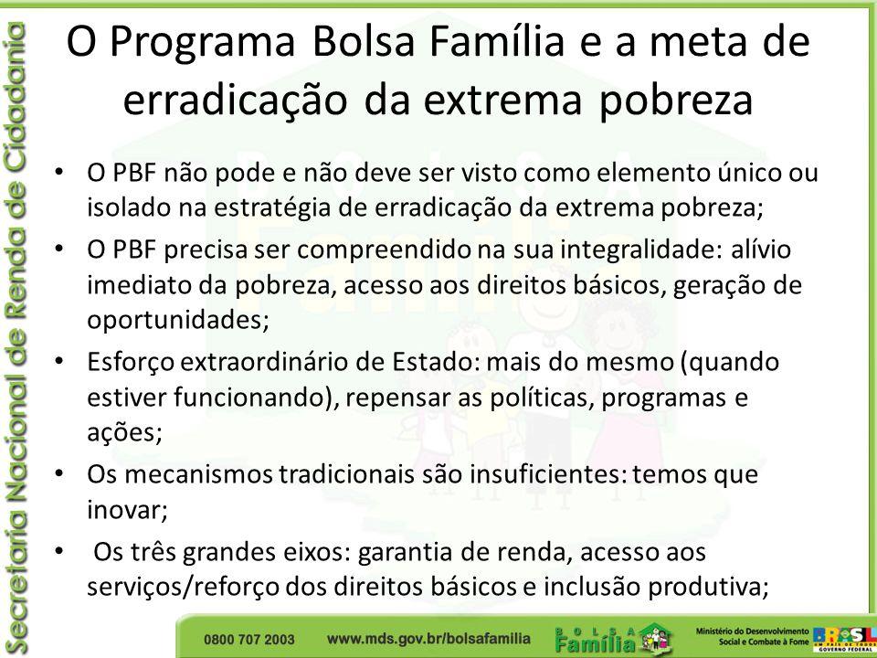 O Programa Bolsa Família e a meta de erradicação da extrema pobreza O PBF não pode e não deve ser visto como elemento único ou isolado na estratégia d