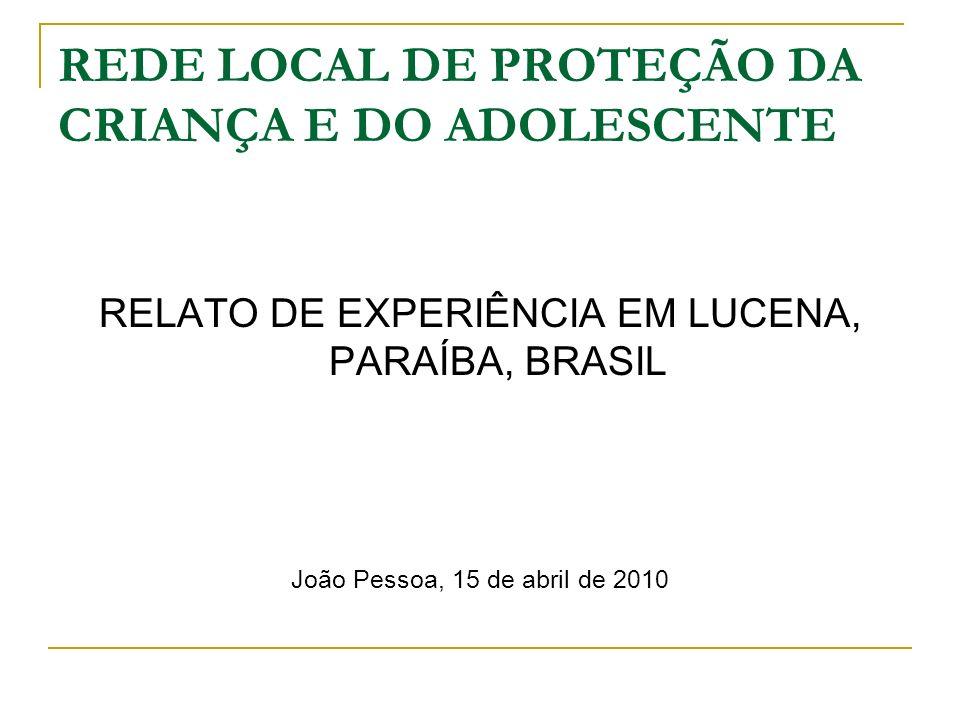 REDE LOCAL DE PROTEÇÃO DA CRIANÇA E DO ADOLESCENTE RELATO DE EXPERIÊNCIA EM LUCENA, PARAÍBA, BRASIL João Pessoa, 15 de abril de 2010